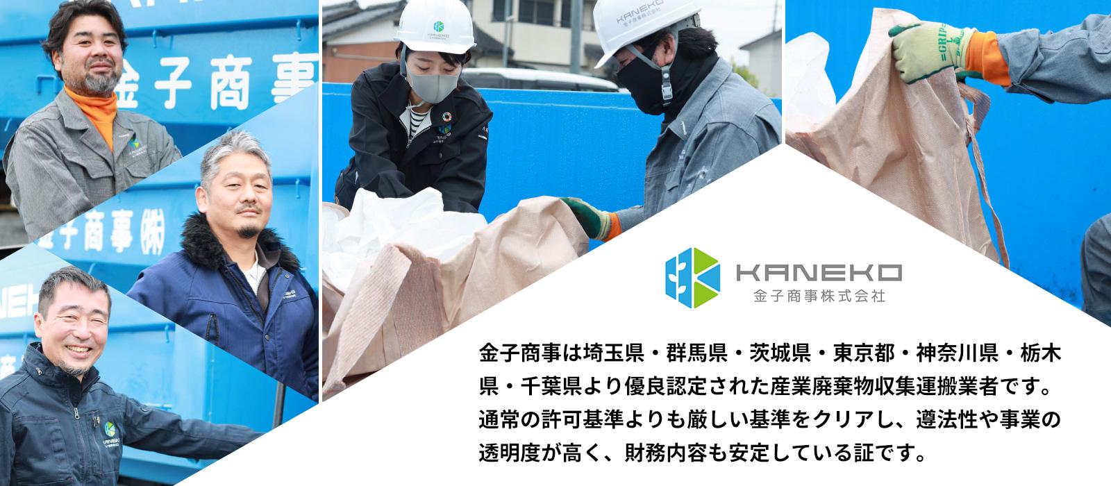 金子商事は埼玉県・群馬県・茨城県・東京都・神奈川県・栃木県・千葉県より優良認定された産業廃棄物収集運搬業者です。通常の許可基準よりも厳しい基準をクリアし、遵法性や事業の透明度が高く、財務内容も安定している証です。